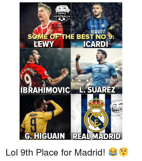 suarez: TROLL  FOOTBALL  SOME OF THE BEST NO 9  ICARDI  LEWY  HIMO  ge  IBRAHIMOVIC L. SUAREZ  HIGURIN  G. HIGUAIN REAL MADRID Lol 9th Place for Madrid! 😂😯