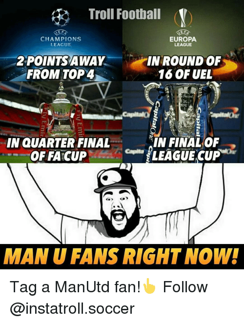 Finals, Memes, and Troll: Troll Football (V)  E F  EUROPA  CHAMPIONS  LEAGUE  LEAGUE  POINTS AWAY  IN ROUND OF  FROM TOP4  16 OF UEL  IN QUARTER FINAL  IN FINAL OF  LEAGUE CUP  OFFATCUP  MAN U FANS RIGHT NOW! Tag a ManUtd fan!👆 Follow @instatroll.soccer