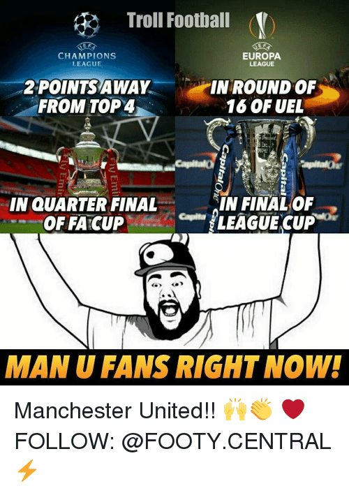 Finals, Memes, and Troll: Troll Football (V)  E F  EUROPA  CHAMPIONS  LEAGUE  LEAGUE  POINTS AWAY  IN ROUND OF  FROM TOP4  16 OF UEL  IN QUARTER FINAL  IN FINAL OF  LEAGUE CUP  OFFATCUP  MAN U FANS RIGHT NOW! Manchester United!! 🙌👏 ❤ FOLLOW: @FOOTY.CENTRAL ⚡️