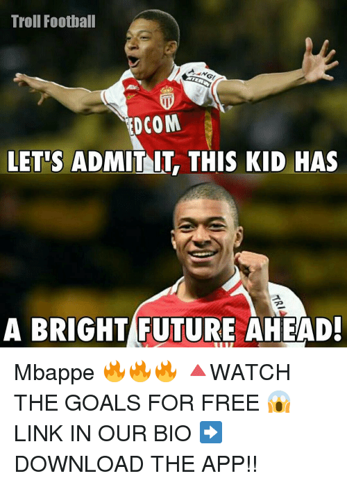 Memes, 🤖, and App: Troll Football  YTENIN  DCOM  LET'S ADMIT lT THIS KID HAS  A BRIGHT FUTURE AHEAD! Mbappe 🔥🔥🔥 🔺WATCH THE GOALS FOR FREE 😱 LINK IN OUR BIO ➡️ DOWNLOAD THE APP!!