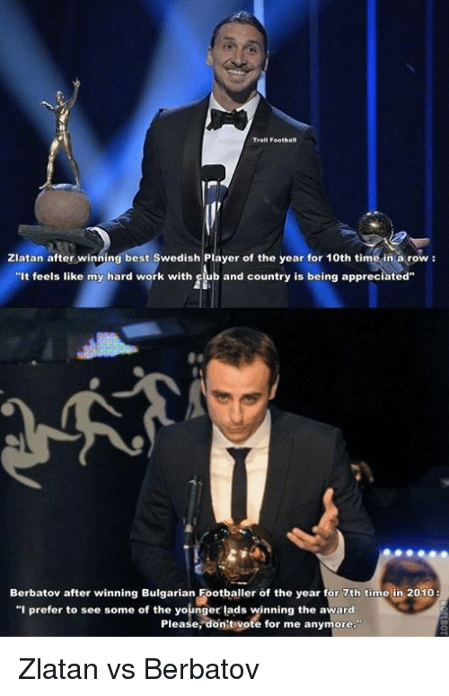 """Dont Vote: Troll Football  Zlatan after winning best Swedish Player of the year for 10th time in a row  It feels like my hard work with  b and country is being appreciated  Berbatov after winning Bulgarian Footballer of the year for 7th time in 2010  """"I prefer to see some of the younger lads winning the award  Please, don't vote for me anymore."""" Zlatan vs Berbatov"""
