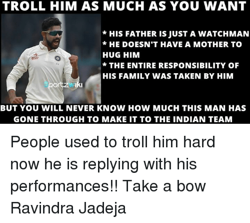 Memes, 🤖, and Mother: TROLL HIM AS MUCH AS YOU WANT  HIS FATHER IS JUST A WATCHMAN  HE DOESN'T HAVE A MOTHER TO  HUG HIM  Star  THE ENTIRE RESPONSIBILITY OF  HIS FAMILY WAS TAKEN BY HIM  Iki  BUT YOU WILL NEVER KNOW HOW MUCH THIS MAN HAS  GONE THROUGH TO MAKE IT TO THE INDIAN TEAM People used to troll him hard now he is replying with his performances!! Take a bow Ravindra Jadeja