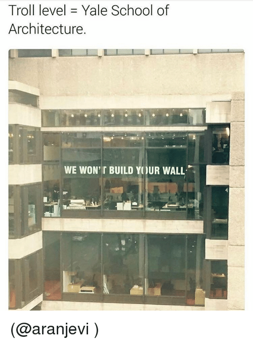 Funny, Meme, and Yale: Troll level Yale School of  Architecture.  WE WON' BUILD YOUR WALL. (@aranjevi )