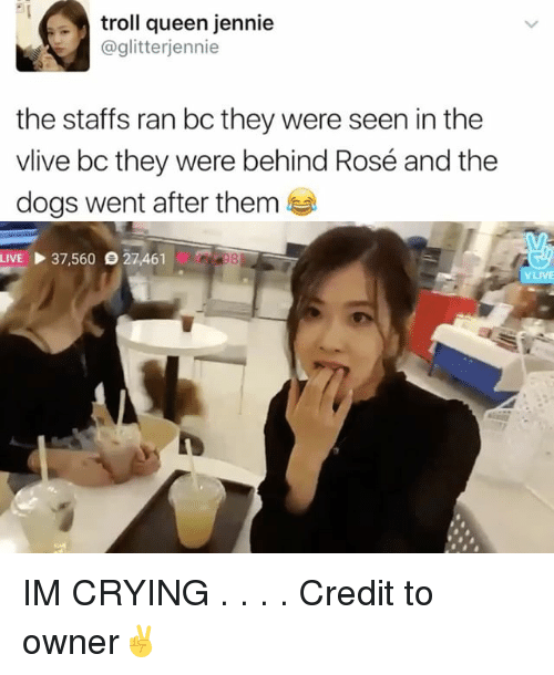 Crying, Dogs, and Memes: troll queen jennie  @glitterijennie  the staffs ran bc they were seen in the  vlive bo they were behind Rosé and the  dogs went after them  LIVE 37,560 27,461 IM CRYING . . . . Credit to owner✌