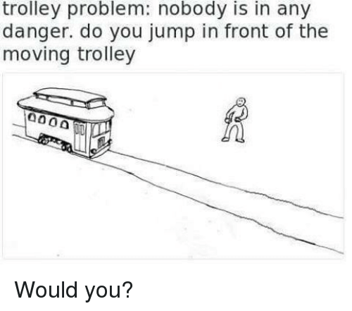 Trolley: trolley problem: nobody is in any  danger. do you jump in front of the  moving trolley Would you?