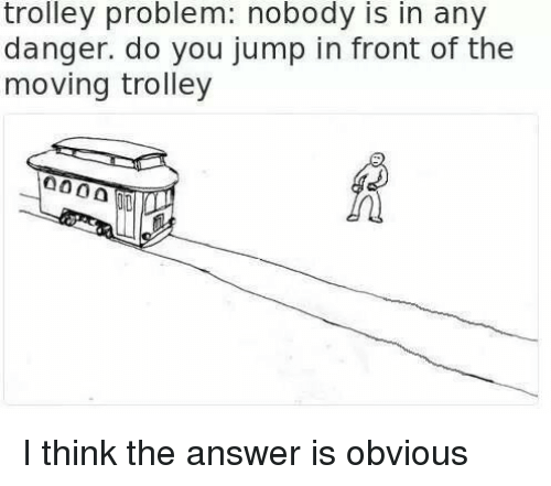 Trolley: trolley problem: nobody is in any  danger. do you jump in front of the  moving trolley I think the answer is obvious