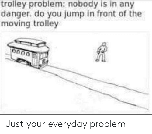 Trolley: trolley problem:nobody is in any  danger. do you jump in front of the  moving trolley Just your everyday problem