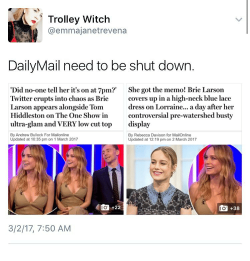 trolleys: Trolley Witch  @emma janet revena  Daily Mail need to be shut down.  Did no-one tell her it's on at 7pm?'  She got the memo! Brie Larson  Twitter erupts into chaos as Brie  covers up in a high-neck blue lace  dress on Lorraine... a day after her  Larson appears alongside Tom  Hiddleston on The One Show in  controversial pre-watershed busty  ultra-glam and VERY low cut top  display  By Andrew Bullock For Mailonline  By Rebecca Davison for MailOnline  Updated at 10:35 pm on 1 March 2017  Updated at 12:19 pm on 2 March 2017  do 22  do +38  3/2/17, 7:50 AM