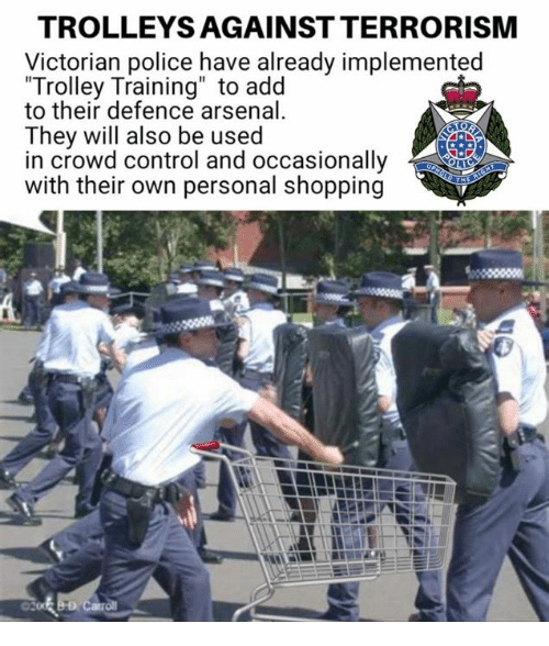 "trolleys: TROLLEYS AGAINST TERRORISM  Victorian police have already implemented  Trolley Training"" to add  to their defence arsenal  They will also be used  in crowd control and occasionally  with their own personal shopping"