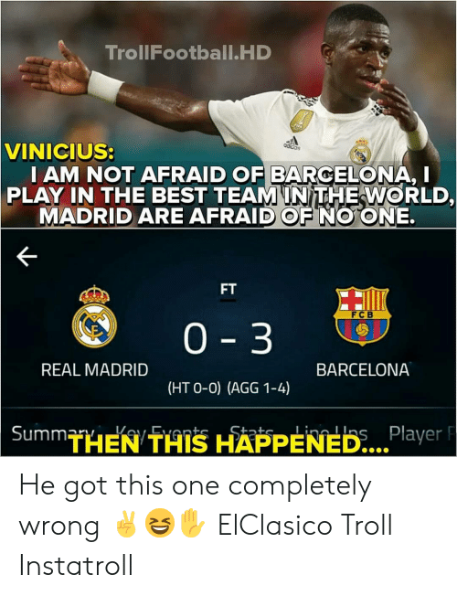 fcb: TrollFootball.HD  VINICIUS:  I AM NOT AFRAID OF BARCELONA, I  PLAY IN THE BEST TEAMINITHEWORLD,  MADRID ARE AFRAID OF NO ONE.  FT  FCB  0 3  REAL MADRID  BARCELONA  (HT O-0) (AGG 1-4)  THEN THIS HAPPENED...  Player F He got this one completely wrong ✌😆✋ ElClasico Troll Instatroll