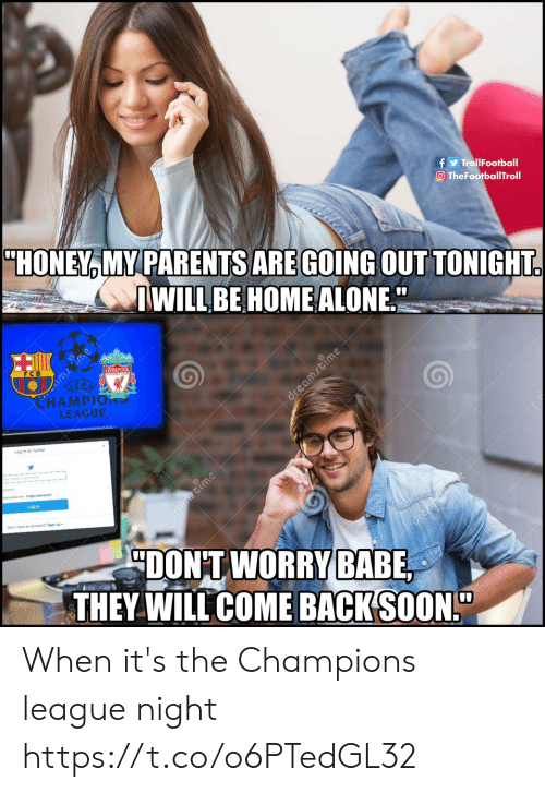 "fcb: TrollFootball  O TheFootballTroll  ""HONEY MY PARENTS ARE GOING OUTTONIGHT  WILLBE HOME ALONE  0  LIVER  FCB  HAMPIO าร  LEAGUE  Log in to Twitter  Log in  Don't have an scoouni? Sign up  DONTWORFY  THEY WILL COME BACK(SOON!"" When it's the Champions league night https://t.co/o6PTedGL32"