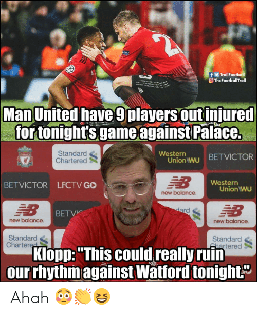 """Western: TrollFootball  O TheFootballTroll  Man United have 9players out injured  for tonight's game againstPal  ace.  Standard  Chartered  Westerr  Union wu BETVICTOR  Western  BETVICTOR LFCTV GO  Union IWU  new balance  BETVIC  new balance  new balance  Standard  Chartered  Standard  Shartered  Klopp: """"This could really ruin  our rhythmagainst Watford tonight."""" Ahah 😳👏😆"""