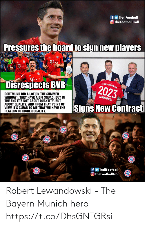 Bayern: TrollFootball  O TheFootballTroll  Pressures the board to sign new players  T.  T  Disrespects BVB  EC BAYERN MUNCHEN  2023  DORTMUND DID A LOT [IN THE SUMMER  WINDOW], THEY HAVE A BIG SQUAD. BUT IN  THE END IT'S NOT ABOUT QUANTITY, BUT  ABOUT QUALITY. AND FROM THAT POINT OF  VIEW IT'S CLEAR TO ME THAT WE HAVE THE  PLAYERS OF HIGHER QUALITY.  LEWANDOWSKI  Signs New Contract  E BAYE  ONCHER  BAY  UNGHER  ACHEM  NCHEN  BAY  ACHE  |TrollFootball  A  TheFootballTroll Robert Lewandowski - The Bayern Munich hero https://t.co/DhsGNTGRsi