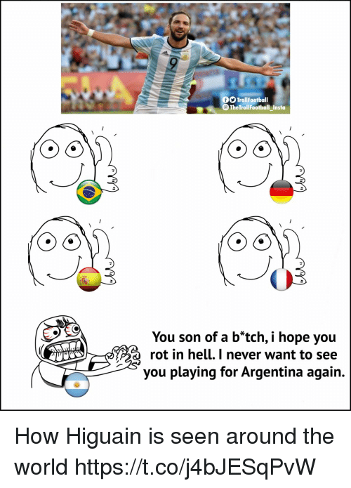 Memes, Argentina, and World: TrollFootball  The TrollFootball Insta  You son of a b*tch, i hope you  rot in hell. I never want to see  you playing for Argentina again. How Higuain is seen around the world https://t.co/j4bJESqPvW