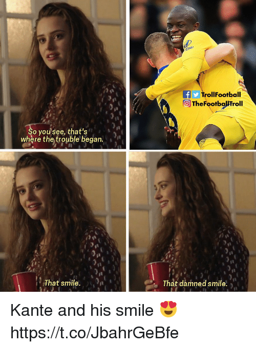 Kante: TrollFootball  TheFootballFroll  So yousee, that's  where the trouble began  That smile. n  That damned smile, Kante and his smile 😍 https://t.co/JbahrGeBfe