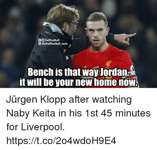 Memes, Liverpool F.C., and Home: TrollFootball  TheTrollFootball Insta  Bench is that wayJordan,  it will be your new home now Jürgen Klopp after watching Naby Keita in his 1st 45 minutes for Liverpool. https://t.co/2o4wdoH9E4