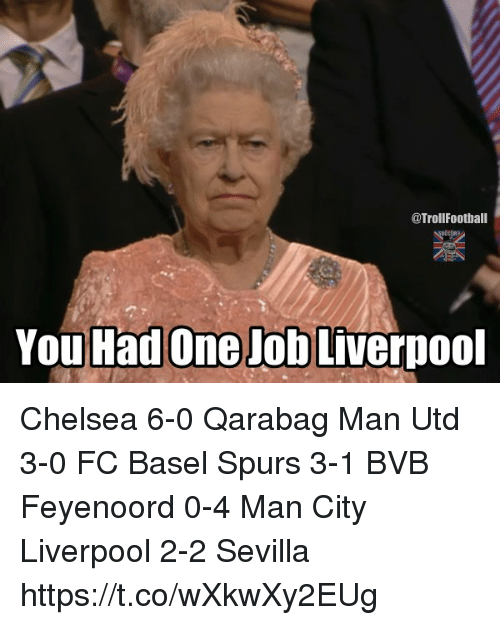 Chelsea, Memes, and Liverpool F.C.: @TrollFootball  You Had One Job Liverpool Chelsea 6-0 Qarabag Man Utd 3-0 FC Basel Spurs 3-1 BVB Feyenoord 0-4 Man City Liverpool 2-2 Sevilla https://t.co/wXkwXy2EUg