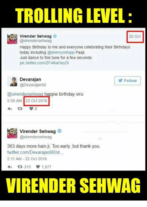 just dance: TROLLING LEVEL  Virender Sehwag  20 Oct  @virendersehwag  Happy Birthday to me and everyone celebrating their Birthdays  today including @sherryontopp Paaji.  Just dance to this tune for a few seconds  pic.twitter.com/ZF4KaOeyDi  Devarajan  Follow  @Devarajan90  @virendersehwag happie birthday viru  2:08 AM 22 Oct 2016  Virender Sehwag  @virender Sehwag  363 days more hain ji. Too early but thank you.  twitter.com/Devarajan90st..  2:11 AM 22 Oct 2016  315  1,977  VIRENDER SEHWAG