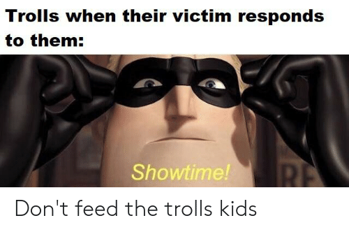 dont feed the trolls: Trolls when their victim responds  to them:  RE  Showtime! Don't feed the trolls kids