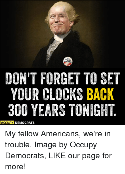 Clock, Memes, and 300: TROMENDOUS  DON'T FORGET TO SET  YOUR CLOCKS BACK  300 YEARS TONIGHT  OCCUPY DEMOCRATS My fellow Americans, we're in trouble.  Image by Occupy Democrats, LIKE our page for more!