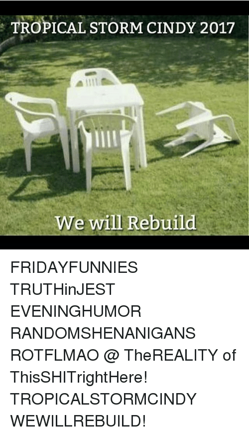 rotflmao: TROPICAL STORM CINDY 2017  We will Rebuild FRIDAYFUNNIES TRUTHinJEST EVENINGHUMOR RANDOMSHENANIGANS ROTFLMAO @ TheREALITY of ThisSHITrightHere! TROPICALSTORMCINDY WEWILLREBUILD!