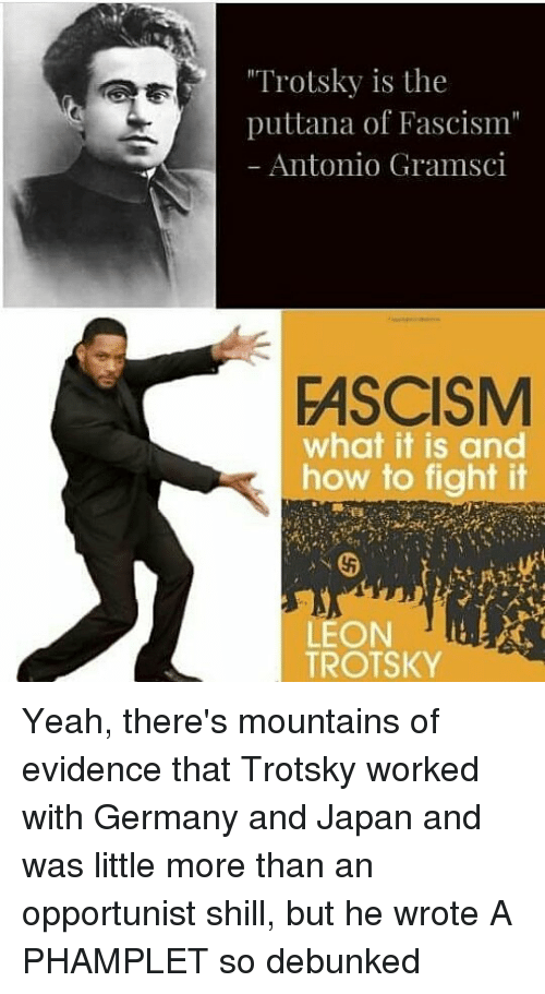 """Memes, Yeah, and Germany: """"Trotsky is the  puttana of Fascism""""  Antonio Gramsci  FASCISM  what it is and  how to fight it  LEON  TROTSKY Yeah, there's mountains of evidence that Trotsky worked with Germany and Japan and was little more than an opportunist shill, but he wrote A PHAMPLET so debunked"""