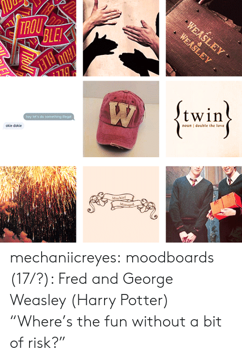 """weasley: TROU  BLE  twin  hey let's do something Begal  oiie dokie  noun double the love  Mischief  Man mechaniicreyes: moodboards (17/?): Fred and George Weasley (Harry Potter) """"Where's the fun without a bit of risk?"""""""