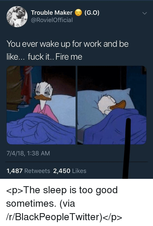 Be Like, Blackpeopletwitter, and Fire: Trouble Maker (G.O)  @RovielOfficial  You ever wake up for work and be  like... fuck it.. Fire me  7/4/18, 1:38 AM  1,487 Retweets 2,450 Likes <p>The sleep is too good sometimes. (via /r/BlackPeopleTwitter)</p>