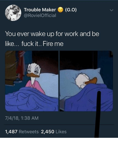 Be Like, Dank, and Fire: Trouble Maker(G.O)  @RovielOfficial  You ever wake up for work and be  like... fuck it.. Fire me  7/4/18, 1:38 AM  1,487 Retweets 2,450 Likes