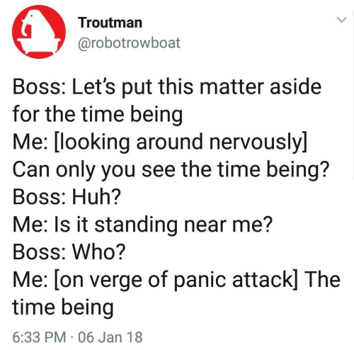 looking-around: Troutman  @robotrowboat  Boss: Let's put this matter aside  for the time being  Me: [looking around nervouslyl  Can only you see the time being?  Boss: Huh?  Me: Is it standing near me?  Boss: Who?  Me: [on verge of panic attack] The  time being  6:33 PM 06 Jan 18