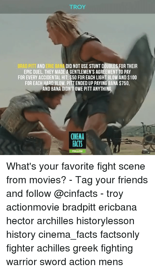 fight scenes: TROY  BRAD PITT AND ERIC BANA DID NOT USE STUNT DOUBLES FOR THEIR  EPIC DUEL. THEY MADE A GENTLEMEN'S AGREEMENT TO PAY  FOR EVERY ACCIDENTAL HIT $500 FOREACH LIGHT BLOW AND S100  FOR EACH HARD BLOW. PITTENDED UP PAYING BANA S750,  AND BANA DIDNTOWE PITT ANYTHING.  CINEMA  FACTS What's your favorite fight scene from movies? - Tag your friends and follow @cinfacts - troy actionmovie bradpitt ericbana hector archilles historylesson history cinema_facts factsonly fighter achilles greek fighting warrior sword action mens