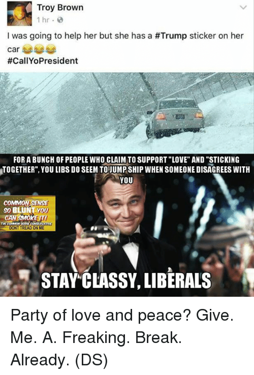 """Love, Memes, and Party: Troy Brown  1 hr  I was going to help her but she has a #Trump sticker on her  Car  #CallYoPresident  FOR A BUNCH OF PEOPLE WHO CLAIM TO SUPPORT""""LOVE"""" AND """"STICKING  TOGETHER"""", YOU LIBS DOSEEMTOJUMPSHIP WHEN SOMEONE DISAGREES WITH  YOU  COMMON SENSE  so BLUNT YOU  OKE ITI  COMMON  DONT TREAD ON ME  STAY CLASSY, LIBERALS Party of love and peace? Give. Me. A. Freaking. Break. Already. (DS)"""