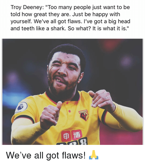 "Head, Memes, and Shark: Troy Deeney: ""Too many people just want to be  told how great they are. Just be happy with  yourself. We've all got flaws. I've got a big head  and teeth like a shark. So what? It is what it is."" We've all got flaws! 🙏"