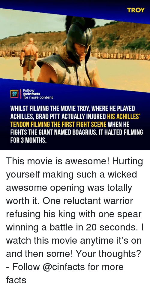 achilles: TROY  Follow  NEA  @cinfacts  for more content  WHILST FILMING THE MOVIE TROY, WHERE HE PLAYED  ACHILLES, BRAD PITT ACTUALLY INJURED HIS ACHILLES  TENDON FILMING THE FIRST FIGHT SCENE WHEN HE  FIGHTS THE GIANT NAMED BOAGRIUS. IT HALTED FILMING  FOR 3 MONTHS. This movie is awesome! Hurting yourself making such a wicked awesome opening was totally worth it. One reluctant warrior refusing his king with one spear winning a battle in 20 seconds. I watch this movie anytime it's on and then some! Your thoughts?⠀ -⠀⠀ Follow @cinfacts for more facts