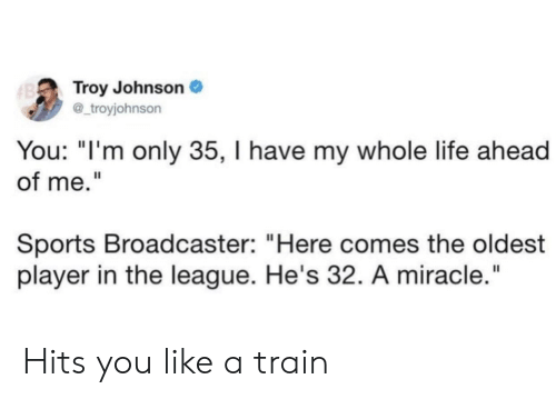 """troy: Troy Johnson  @_troyjohnson  B  You: """"I'm only 35, I have my whole life ahead  of me.""""  Sports Broadcaster: """"Here comes the oldest  player in the league. He's 32. A miracle."""" Hits you like a train"""
