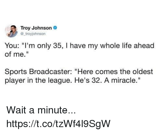 "Funny, Life, and Sports: Troy Johnson  @ troyjohnson  You: ""I'm only 35, I have my whole life ahead  of me.""  Sports Broadcaster: ""Here comes the oldest  player in the league. He's 32. A miracle."" Wait a minute... https://t.co/tzWf4l9SgW"