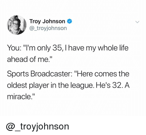 """troy: Troy Johnson  @_troyjohnson  You: """"I'm only 35, I have my whole life  ahead of me.""""  Sports Broadcaster: """"Here comes the  oldest player in the league. He's 32.A  miracle."""" @_troyjohnson"""