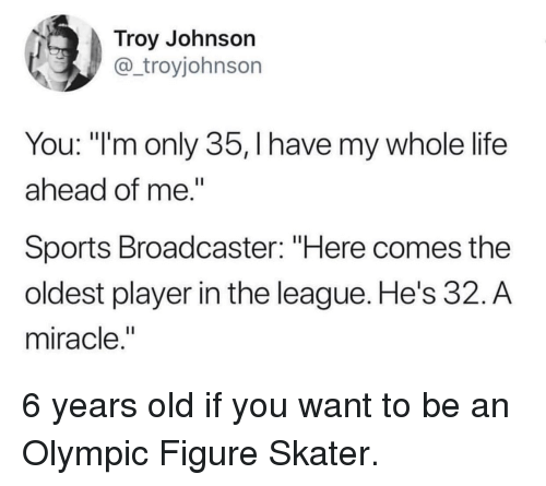 """troy: Troy Johnson  @_troyjohnson  You: """"'m only 35, I have my whole life  ahead of me.""""  Sports Broadcaster: """"Here comes the  oldest player in the league. He's 32. A  miracle,"""" 6 years old if you want to be an Olympic Figure Skater."""