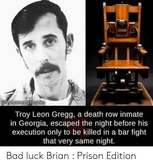 Bad Luck Brian: Troy Leon Gregg, a death row inmate  in Georgia, escaped the night before his  execution only to be killed in a bar fight  that very same night. Bad luck Brian : Prison Edition