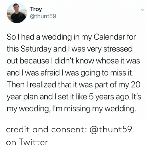 troy: Troy  @thunt59  So I had a wedding in my Calendar for  this Saturday and I was very stressed  out because I didn't know whose it was  and I was afraid I was going to miss it.  Then I realized that it was part of my 20  year plan and I set it like 5 years ago. It's  my wedding, I'm missing my wedding. credit and consent: @thunt59 on Twitter