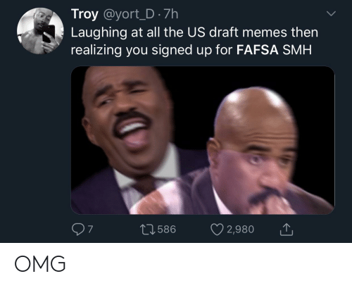 FAFSA: Troy @yort_D · 7h  Laughing at all the US draft memes then  realizing you signed up for FAFSA SMH  07  ♡ 2,980  27586 OMG