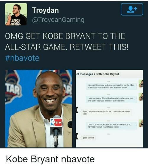All Star, Kobe Bryant, and Memes: Troydan  JUST  (a Troy dan Gaming  OMG GET KOBE BRYANT TO THE  ALL-STAR GAME. RETWEET THIS!  #nba vote  act messages with Kobe Bryant  hey man know you probably wont see this but the NBA  is letting us vote for the All Star teams on Twitter  Iwas wondering ificould get people to vote would you  ever come back just for the alkstar weekend?  it you can get enough votes or me, well then you never  OMG YOU RESPONDEDIILLASK MY FRIENDS TO  RETMEET YOUR NAMEI OMGKOBEI  good luck kid Kobe Bryant nbavote