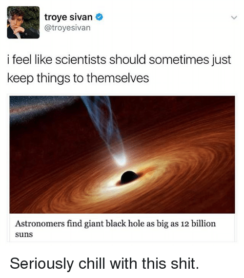 Chill, Funny, and Shit: troye sivan  atroyesivan  i feel like scientists should sometimes just  keep things to themselves  Astronomers find giant black hole as big as 12 billion  Suns Seriously chill with this shit.