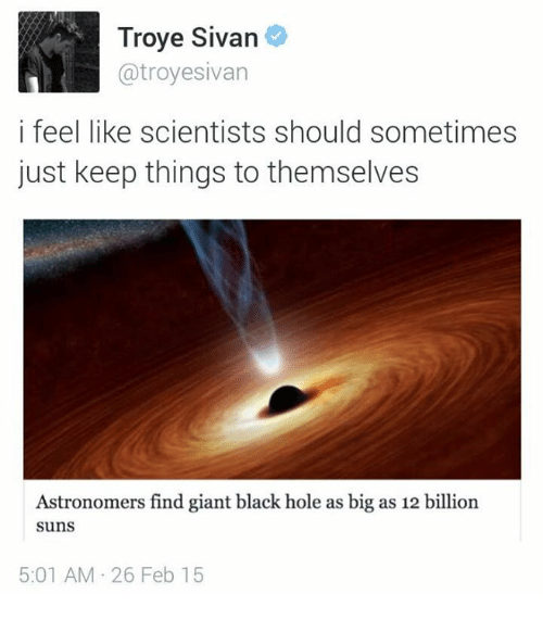 Troye Sivan, Black, and Giant: Troye Sivan  @troyesivan  i feel like scientists should sometimes  just keep things to themselves  Astronomers find giant black hole as big as 12 billion  suns  5:01 AM 26 Feb 15