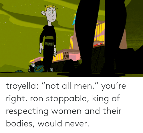 "King Of: troyella: ""not all men."" you're right. ron stoppable, king of respecting women and their bodies, would never."