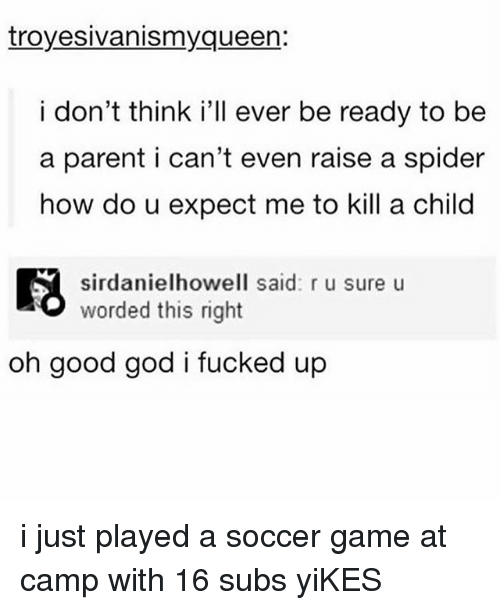 God, Memes, and Soccer: troyesivanismyqueen:  i don't think i'll ever be ready to be  a parent i can't even raise a spider  how do u expect me to kill a child  sirdanielhowell said: r u sure u  worded this right  oh good god i fucked up i just played a soccer game at camp with 16 subs yiKES
