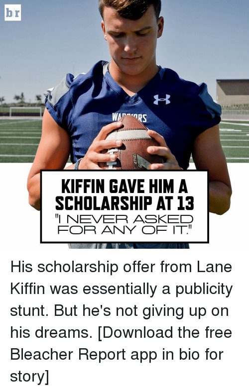 "Sports, Apps, and Bleacher Report: TRS  KIFFIN GAVE HIM A  SCHOLARSHIP AT 13  ""I NEVER ASKED  FOR ANY OF IT"" His scholarship offer from Lane Kiffin was essentially a publicity stunt. But he's not giving up on his dreams. [Download the free Bleacher Report app in bio for story]"