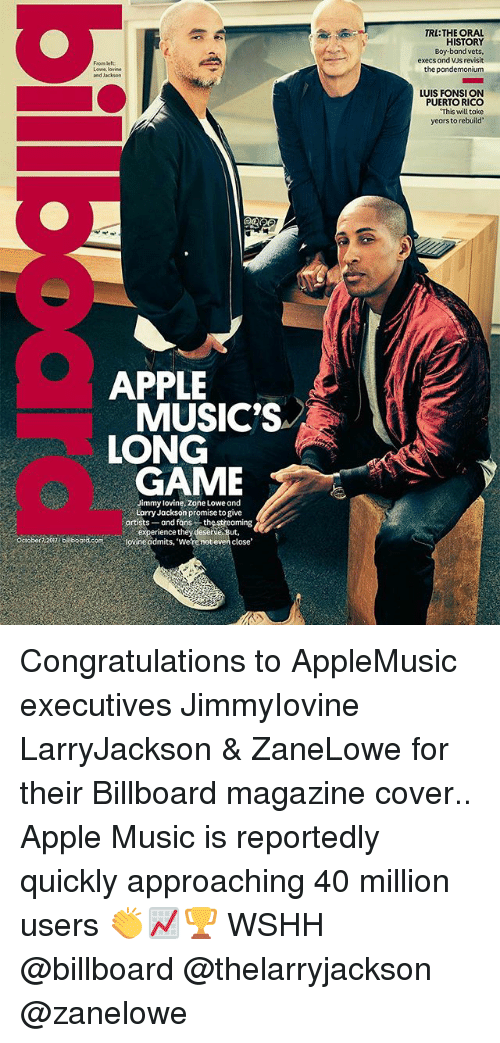 Apple, Billboard, and Memes: TRTHE OAL  HISTORY  Boy-band vets  execs and VJs revisit  From Beft  Lowe, lovinde  and Jacksorn  the pandemonium  LUIS FONSI ON  PUERTO RICO  This will take  yeors to rebuild  APPLE  MUSIC'S  LONG  GAME  immy lovine, zone Lowe and  Larry Jackson promise to give  grtists and fans the streaming  experience theydeserve.sut,  Ocrober :207oord.com ovine admits, we re not even close Congratulations to AppleMusic executives JimmyIovine LarryJackson & ZaneLowe for their Billboard magazine cover.. Apple Music is reportedly quickly approaching 40 million users 👏📈🏆 WSHH @billboard @thelarryjackson @zanelowe
