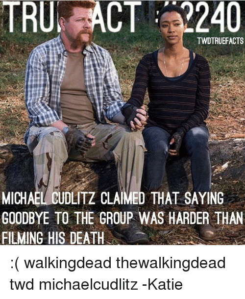 Memes, Death, and Michael: TRU ACT 2240  TWDTRUEFACTS  MICHAEL CUDLITZ CLAIMED THAT SAYING  GOODBYE TO THE GROUP WAS HARDER THAN  FILMING HIS DEATH :( walkingdead thewalkingdead twd michaelcudlitz -Katie