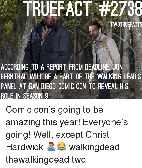 deads: TRU EFACT #2738  TWDTRUEFACTS  ACCORDING TO A REPORT FROM DEADLINE JON  BERNTHAL WILL BE A PART OF THE WALKING DEAD'S  PANEL AT SAN DIEGO COMIC CON TO REVEAL HIS  ROLE IN SEASON 9 Comic con's going to be amazing this year! Everyone's going! Well, except Christ Hardwick 🤷🏽‍♂️😂 walkingdead thewalkingdead twd
